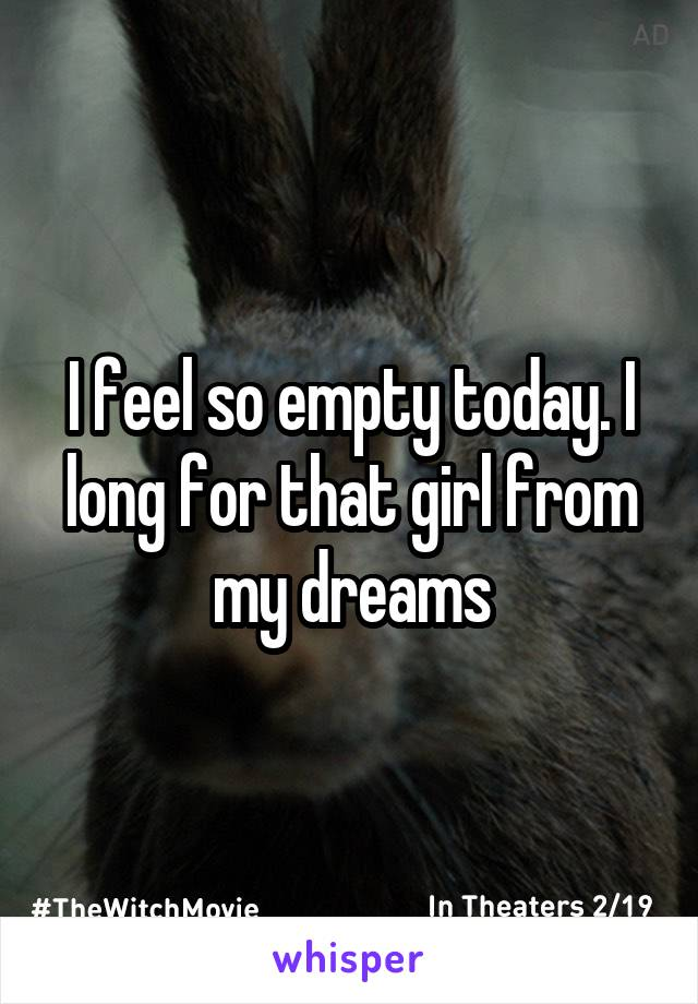 I feel so empty today. I long for that girl from my dreams