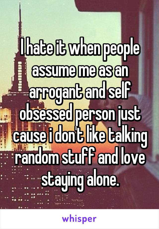I hate it when people assume me as an arrogant and self obsessed person just cause i don't like talking random stuff and love staying alone.