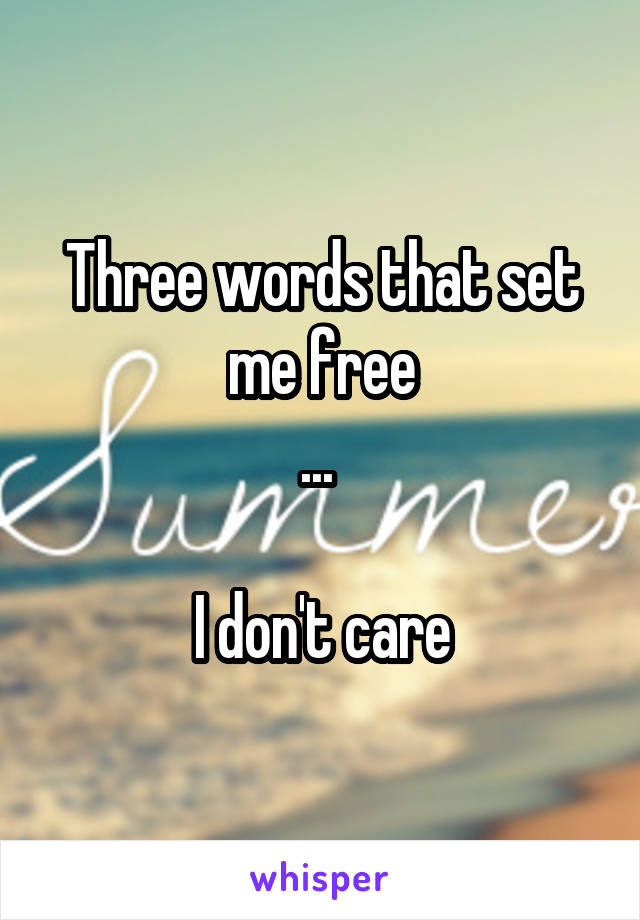 Three words that set me free ...   I don't care