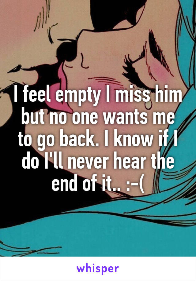 I feel empty I miss him but no one wants me to go back. I know if I do I'll never hear the end of it.. :-(