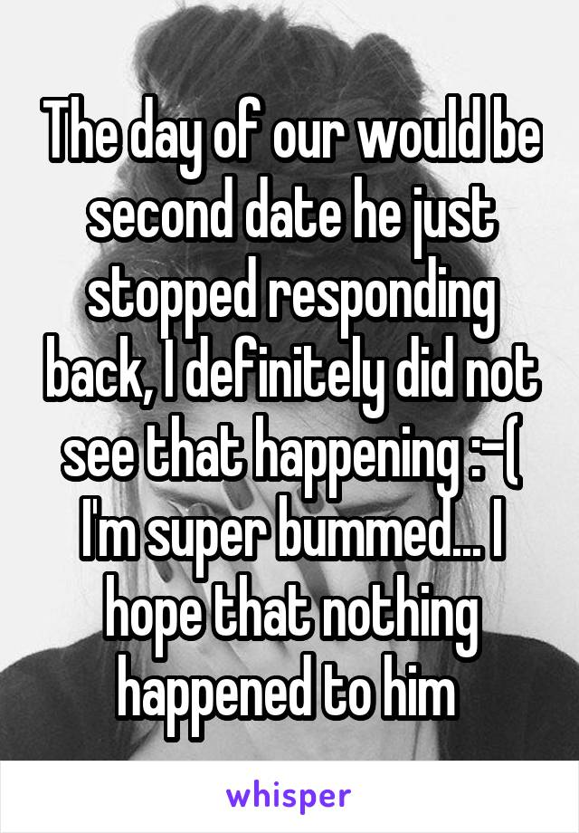 The day of our would be second date he just stopped responding back, I definitely did not see that happening :-( I'm super bummed... I hope that nothing happened to him