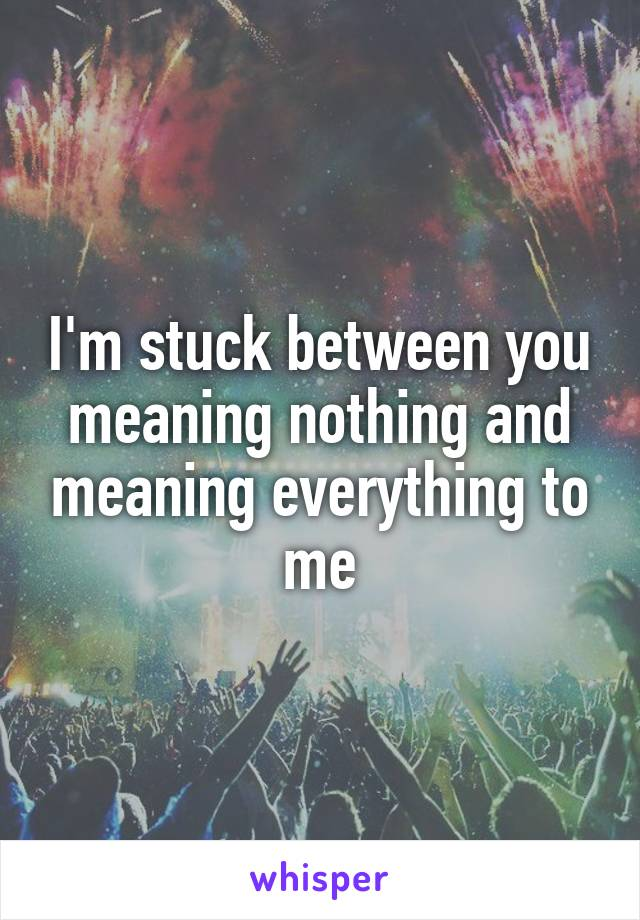 I'm stuck between you meaning nothing and meaning everything to me