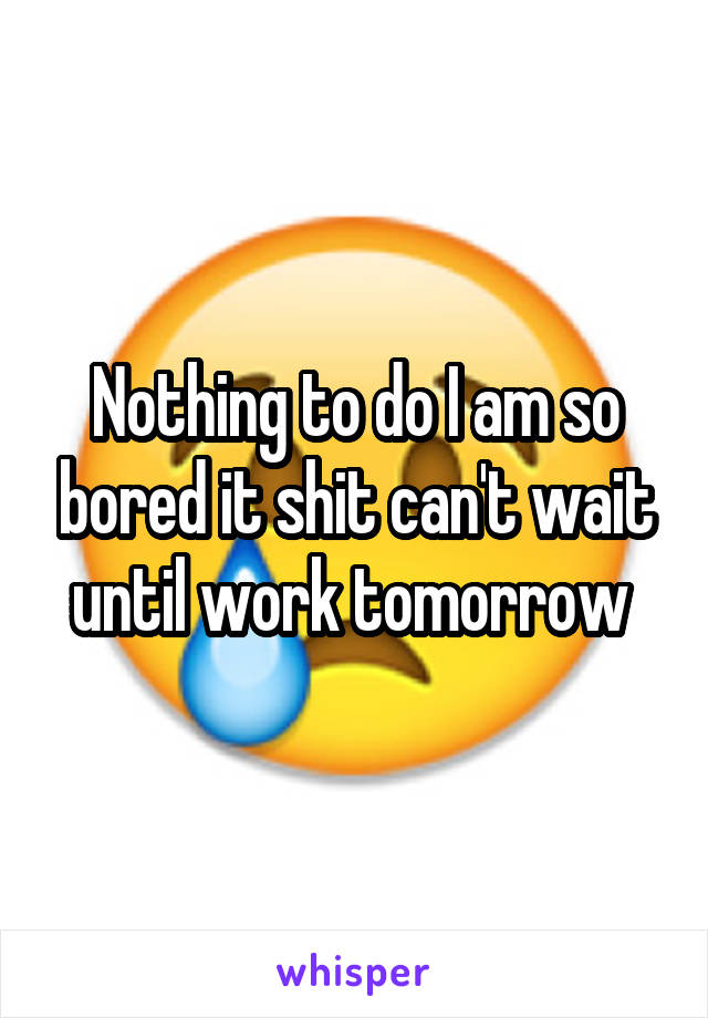 Nothing to do I am so bored it shit can't wait until work tomorrow