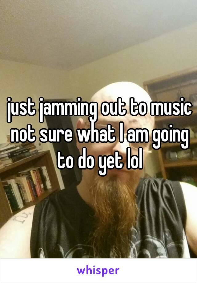 just jamming out to music not sure what I am going to do yet lol