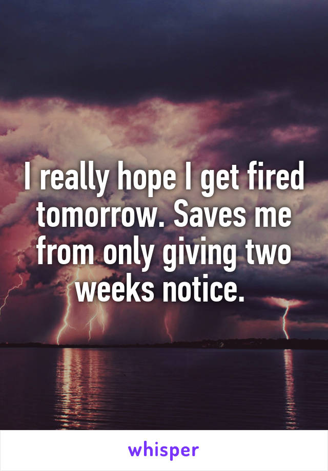 I really hope I get fired tomorrow. Saves me from only giving two weeks notice.