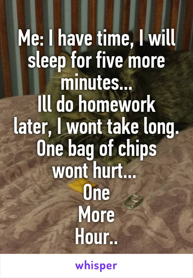 Me: I have time, I will sleep for five more minutes... Ill do homework later, I wont take long. One bag of chips wont hurt...  One More Hour..