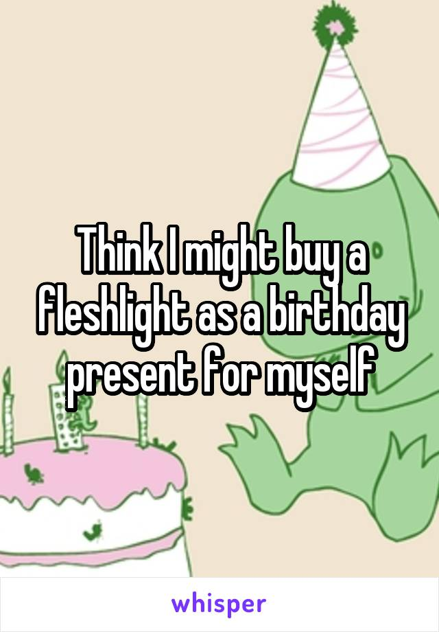 Think I might buy a fleshlight as a birthday present for myself