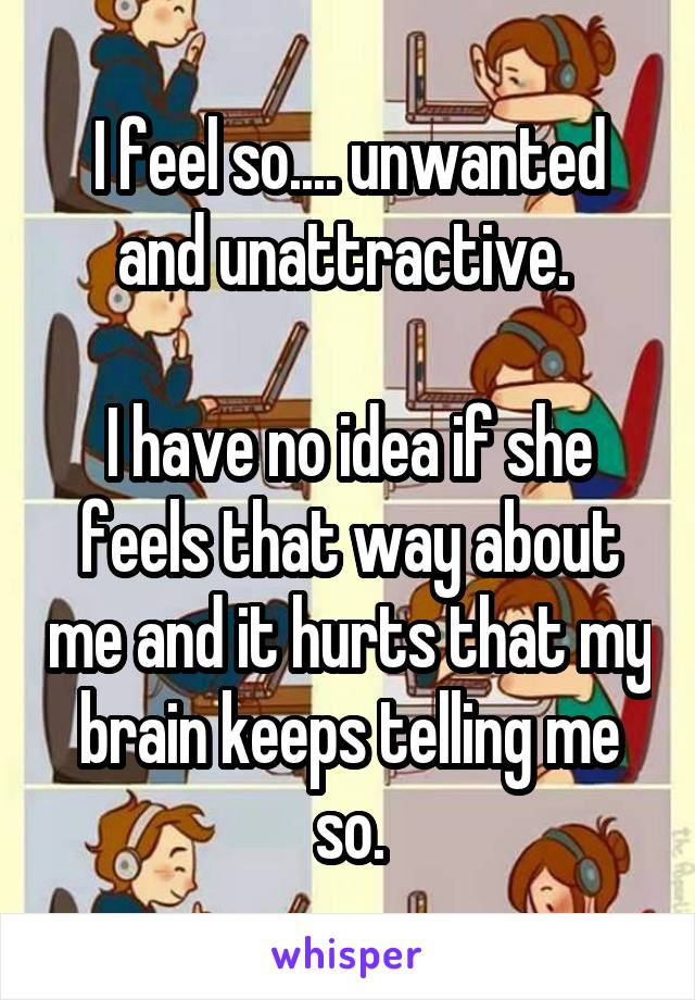 I feel so.... unwanted and unattractive.   I have no idea if she feels that way about me and it hurts that my brain keeps telling me so.