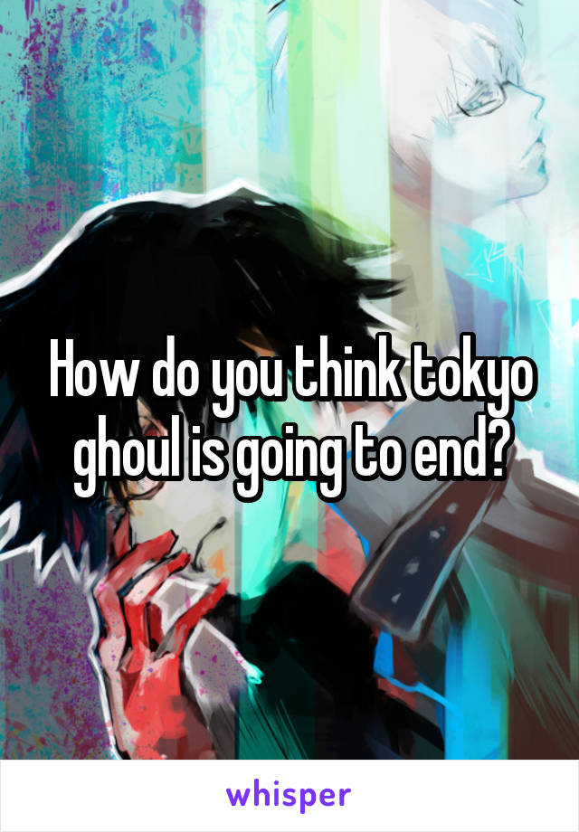 How do you think tokyo ghoul is going to end?