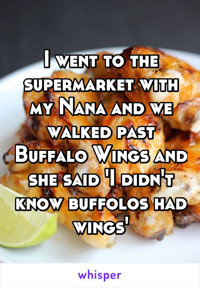 I went to the supermarket with my Nana and we walked past Buffalo Wings and she said 'I didn't know buffolos had wings'