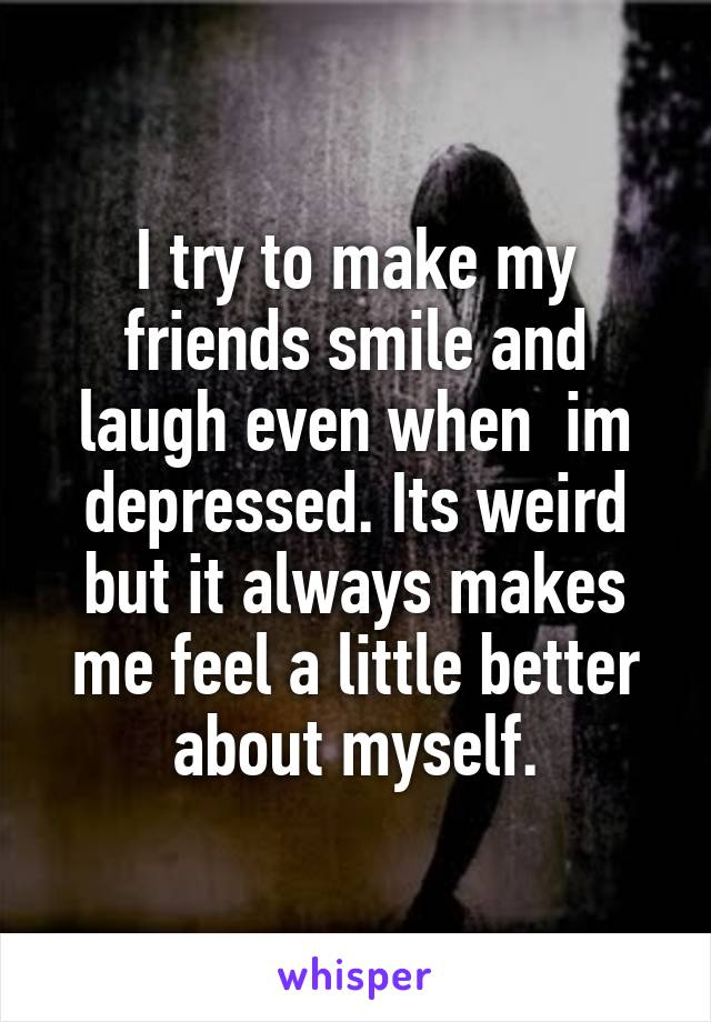 I try to make my friends smile and laugh even when  im depressed. Its weird but it always makes me feel a little better about myself.