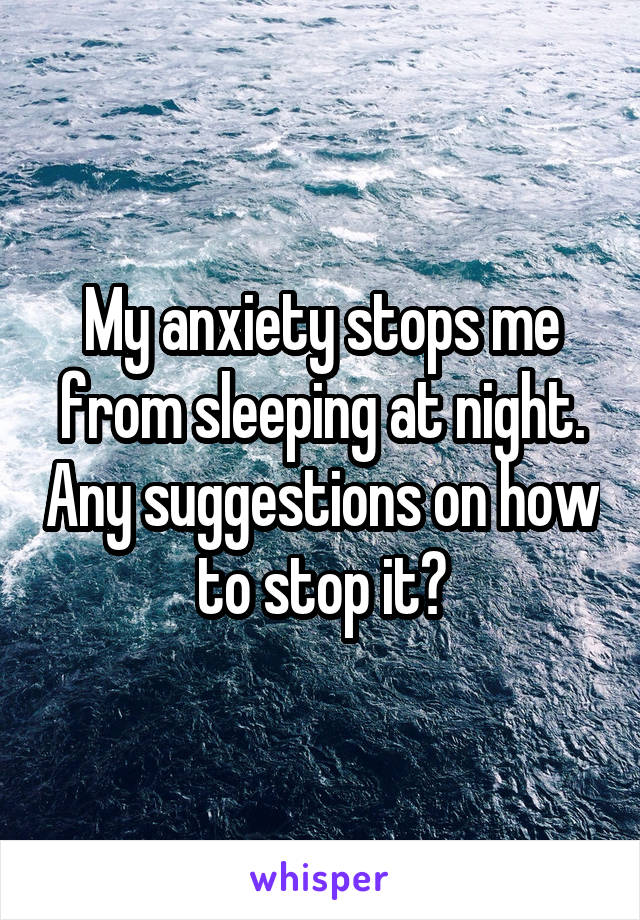 My anxiety stops me from sleeping at night. Any suggestions on how to stop it?