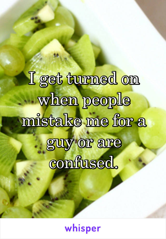 I get turned on when people mistake me for a guy or are confused.