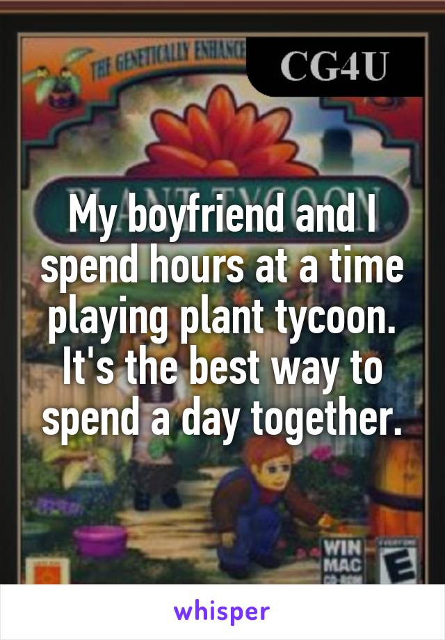 My boyfriend and I spend hours at a time playing plant tycoon. It's the best way to spend a day together.
