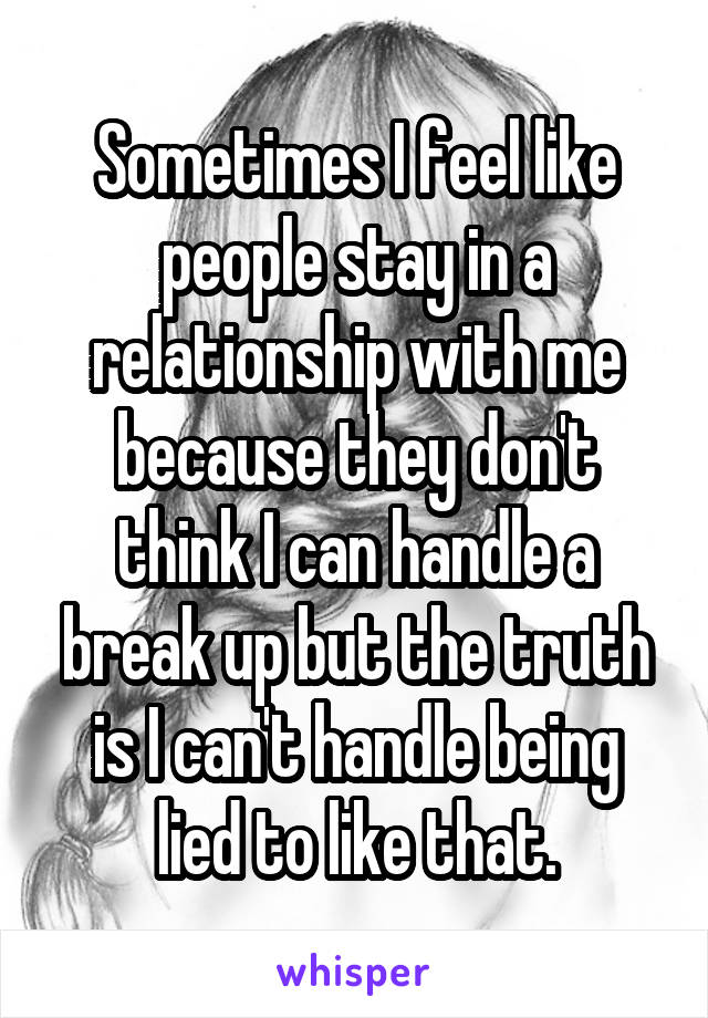 Sometimes I feel like people stay in a relationship with me because they don't think I can handle a break up but the truth is I can't handle being lied to like that.
