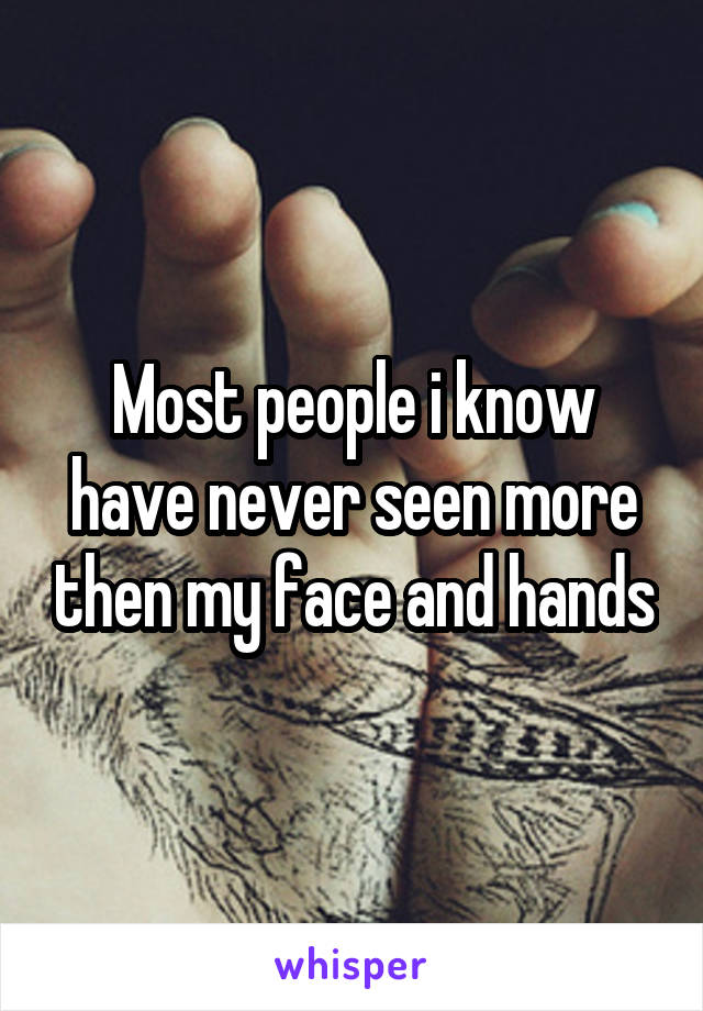 Most people i know have never seen more then my face and hands