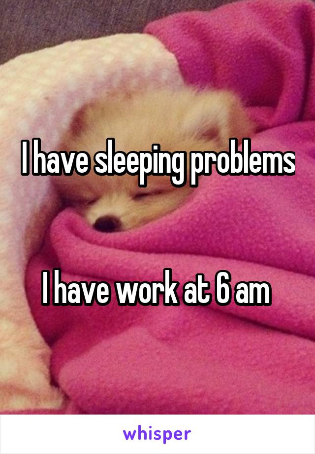 I have sleeping problems   I have work at 6 am