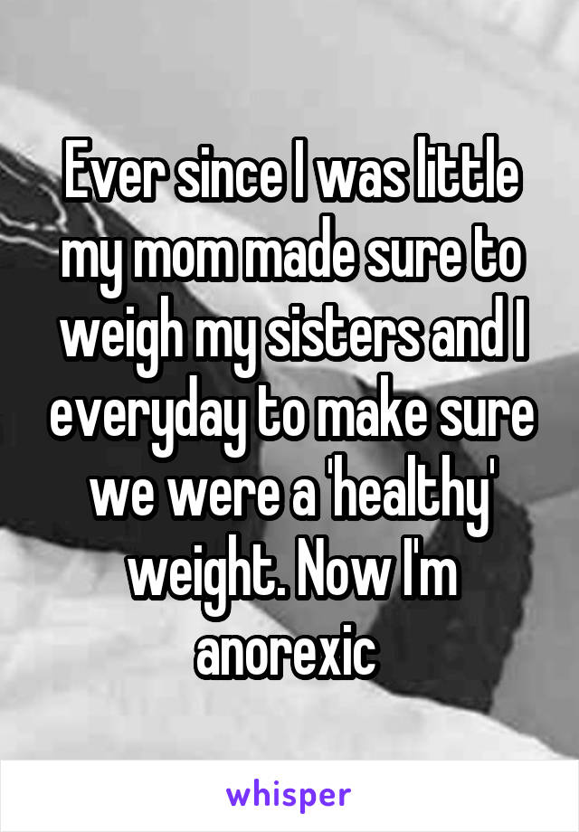 Ever since I was little my mom made sure to weigh my sisters and I everyday to make sure we were a 'healthy' weight. Now I'm anorexic