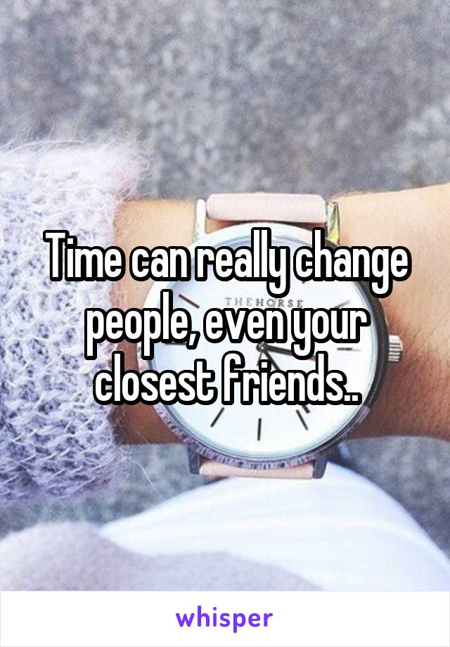 Time can really change people, even your closest friends..