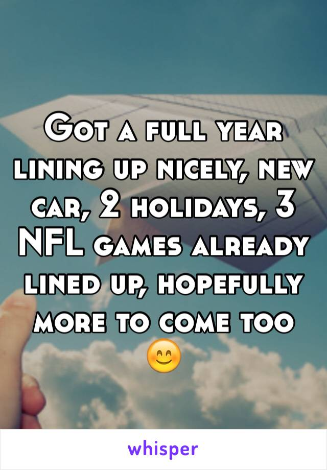 Got a full year lining up nicely, new car, 2 holidays, 3 NFL games already lined up, hopefully more to come too 😊