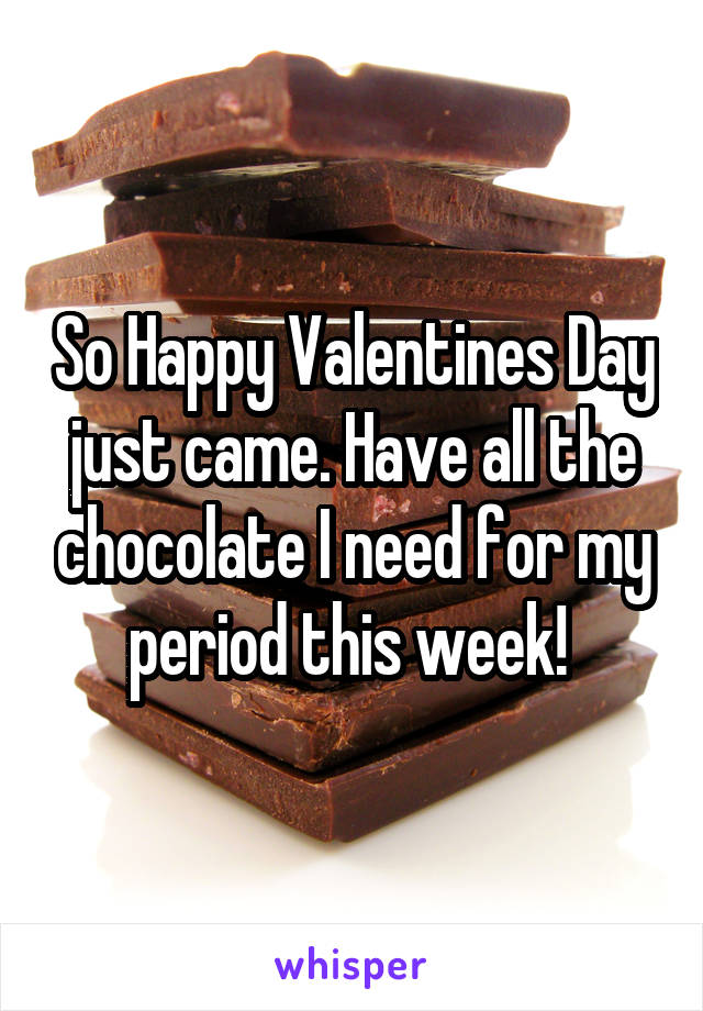 So Happy Valentines Day just came. Have all the chocolate I need for my period this week!