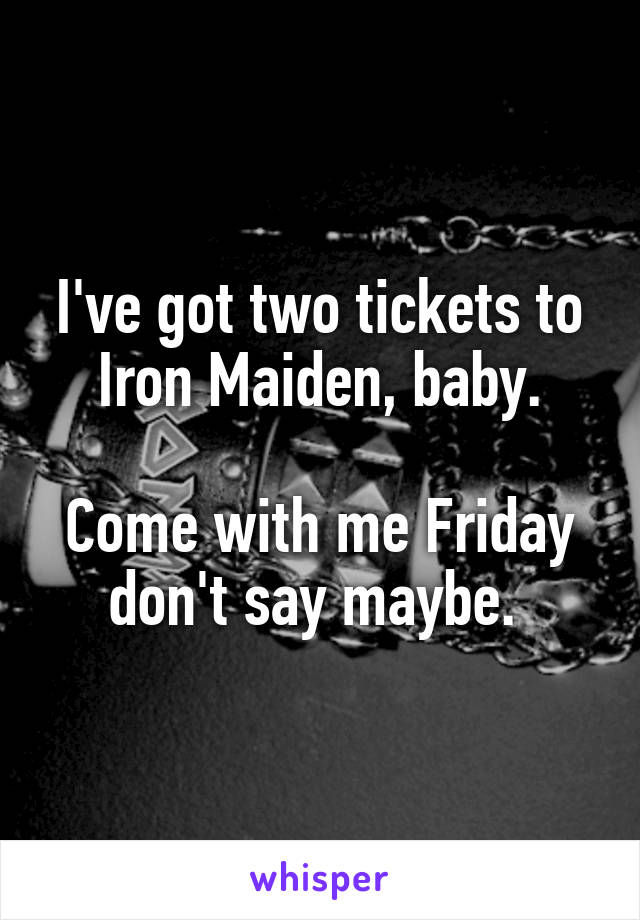 I've got two tickets to Iron Maiden, baby.  Come with me Friday don't say maybe.