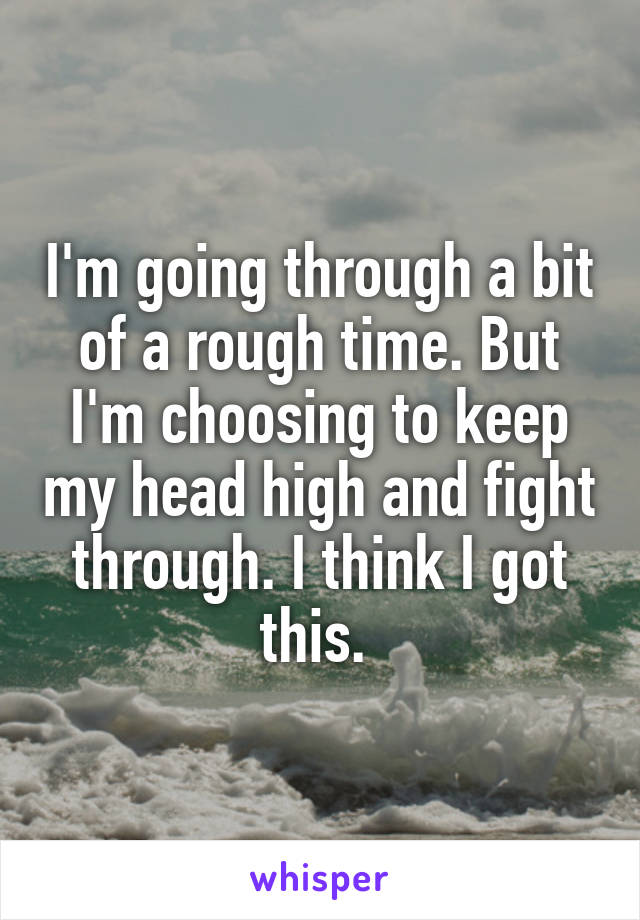 I'm going through a bit of a rough time. But I'm choosing to keep my head high and fight through. I think I got this.