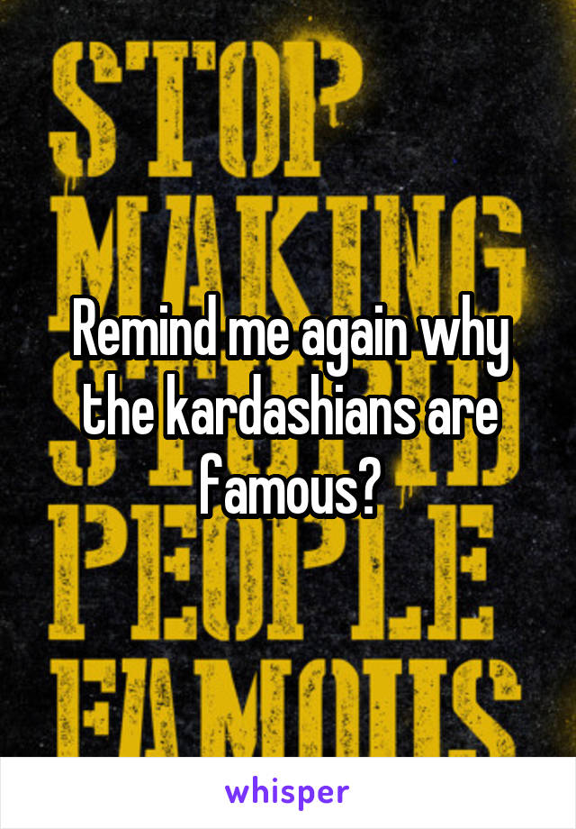 Remind me again why the kardashians are famous?