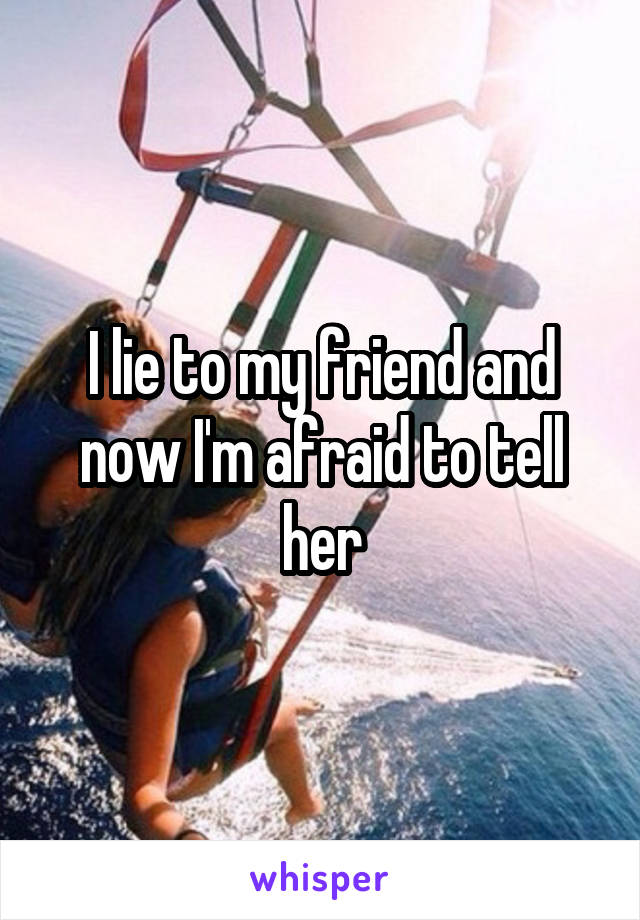 I lie to my friend and now I'm afraid to tell her