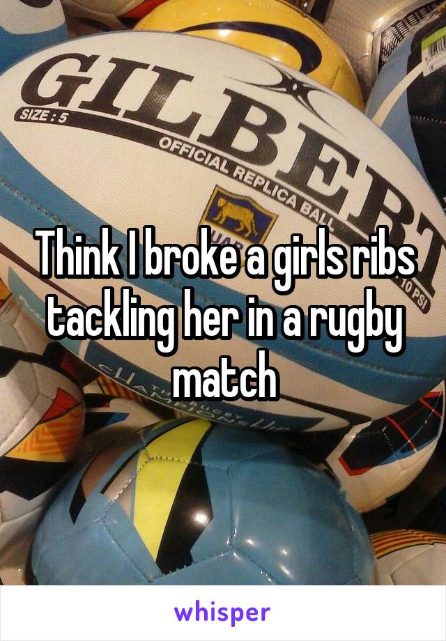 Think I broke a girls ribs tackling her in a rugby match