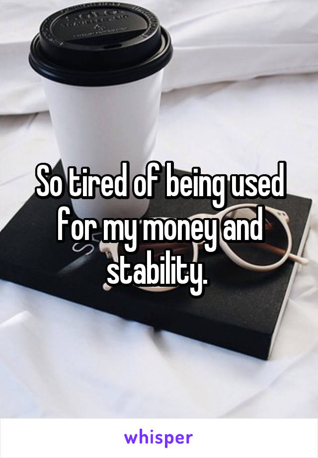 So tired of being used for my money and stability.