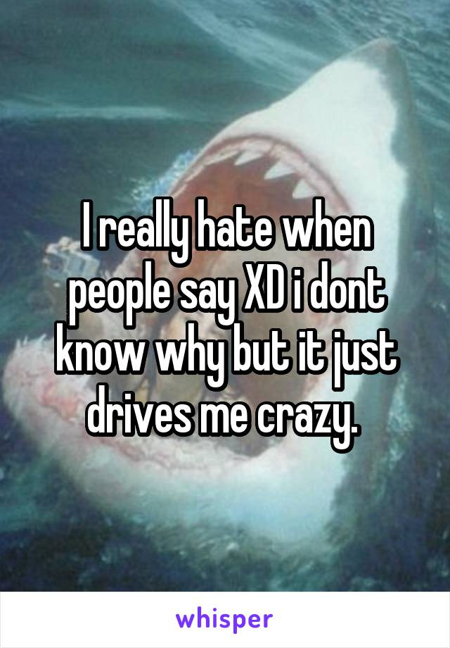 I really hate when people say XD i dont know why but it just drives me crazy.
