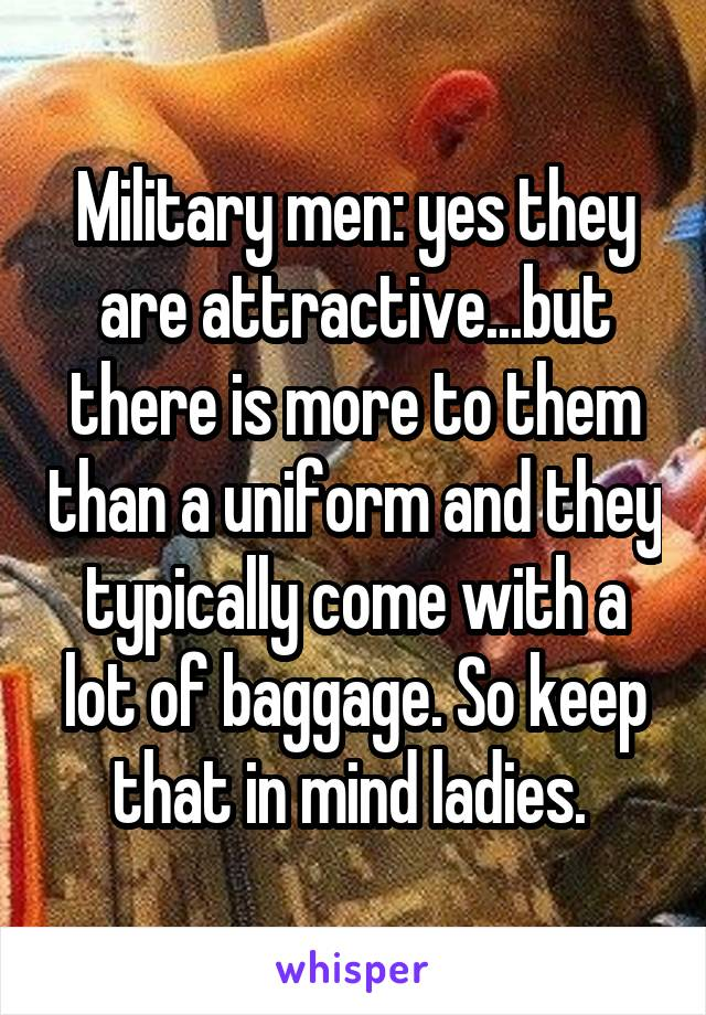 Military men: yes they are attractive...but there is more to them than a uniform and they typically come with a lot of baggage. So keep that in mind ladies.