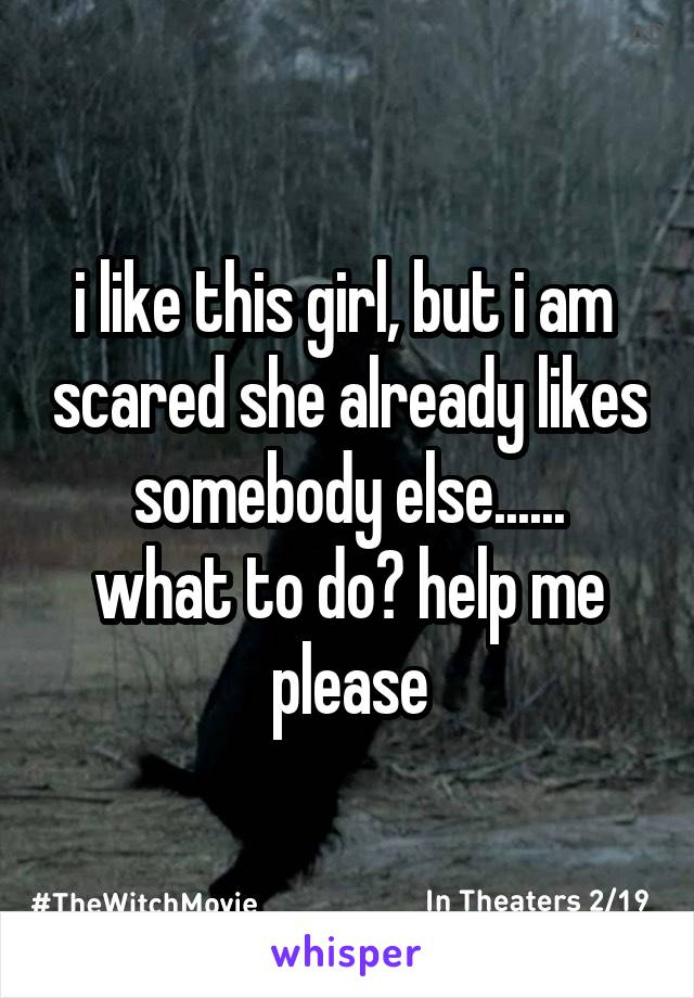 i like this girl, but i am  scared she already likes somebody else...... what to do? help me please