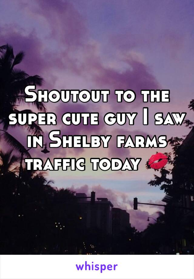 Shoutout to the super cute guy I saw in Shelby farms traffic today 💋