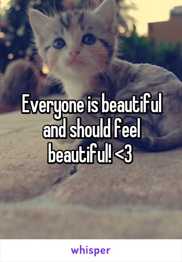 Everyone is beautiful and should feel beautiful! <3