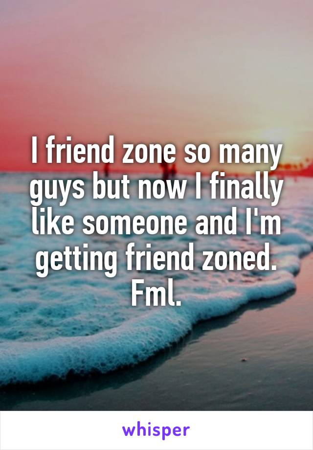 I friend zone so many guys but now I finally like someone and I'm getting friend zoned. Fml.