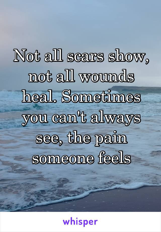 Not all scars show, not all wounds heal. Sometimes you can't always see, the pain someone feels