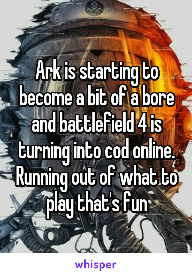 Ark is starting to become a bit of a bore and battlefield 4 is turning into cod online. Running out of what to play that's fun