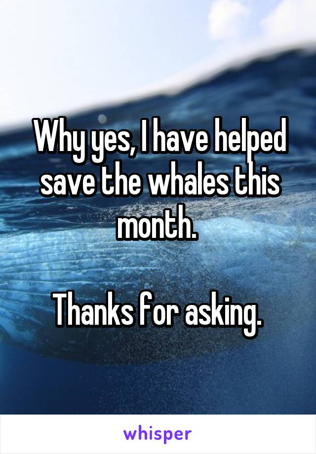 Why yes, I have helped save the whales this month.   Thanks for asking.