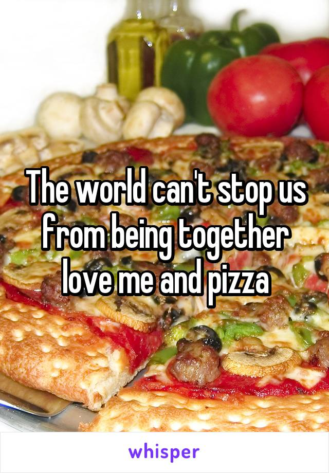 The world can't stop us from being together love me and pizza