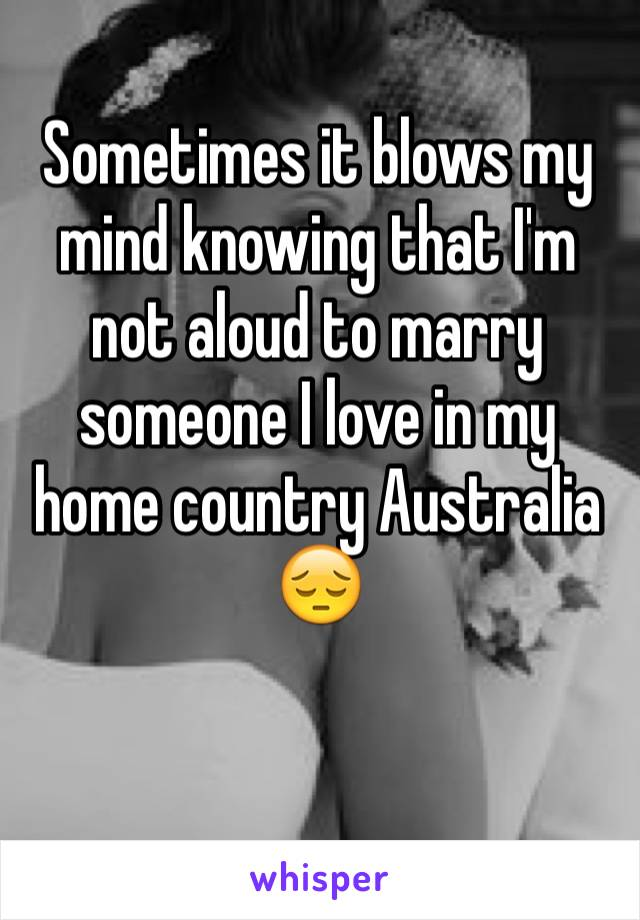 Sometimes it blows my mind knowing that I'm not aloud to marry someone I love in my home country Australia 😔