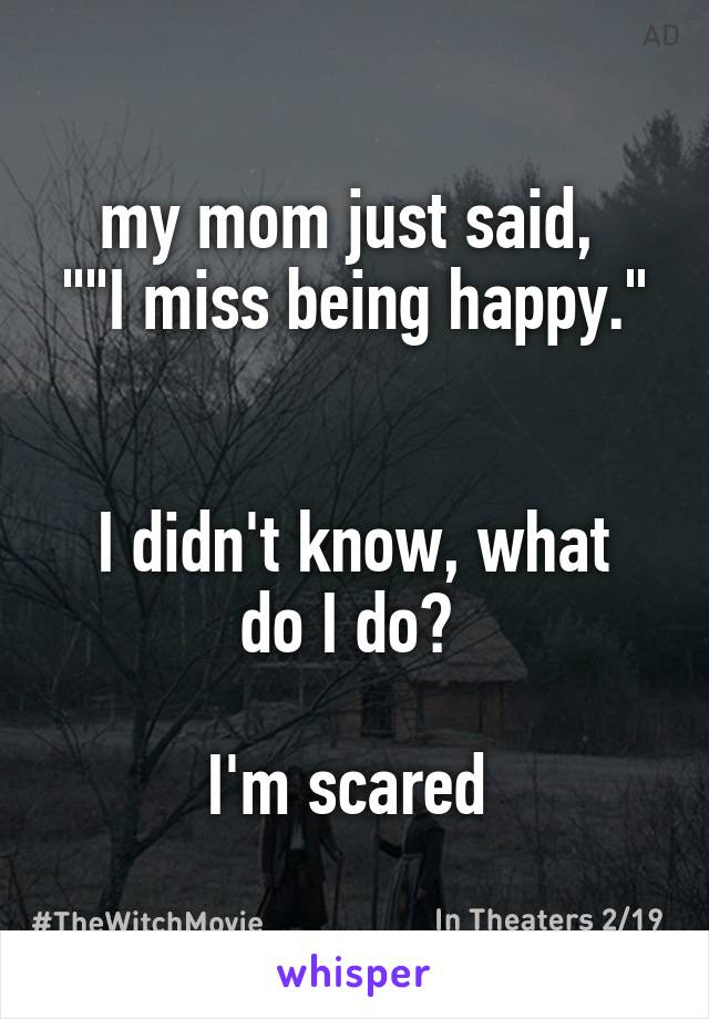 """my mom just said,  """"""""I miss being happy.""""   I didn't know, what do I do?   I'm scared"""