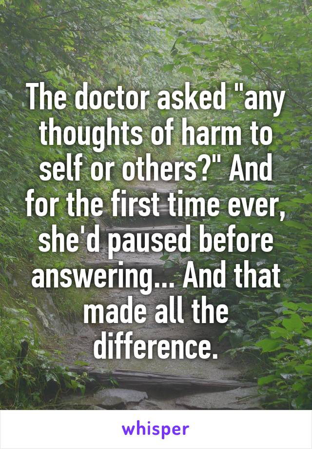 """The doctor asked """"any thoughts of harm to self or others?"""" And for the first time ever, she'd paused before answering... And that made all the difference."""