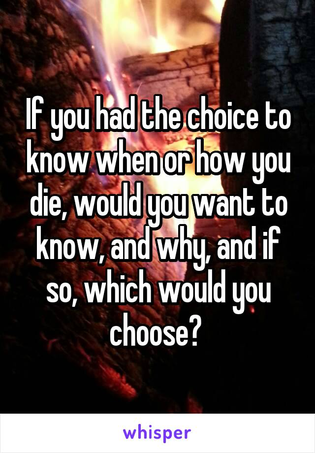 If you had the choice to know when or how you die, would you want to know, and why, and if so, which would you choose?