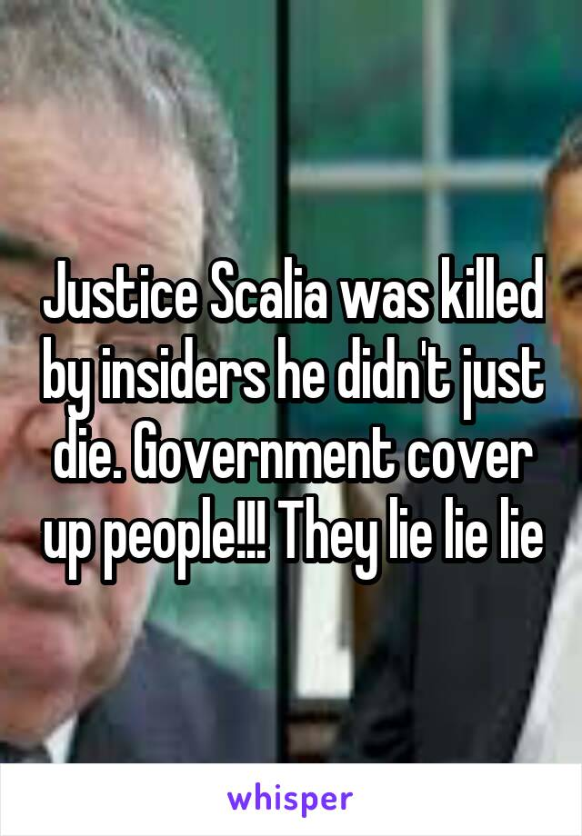 Justice Scalia was killed by insiders he didn't just die. Government cover up people!!! They lie lie lie