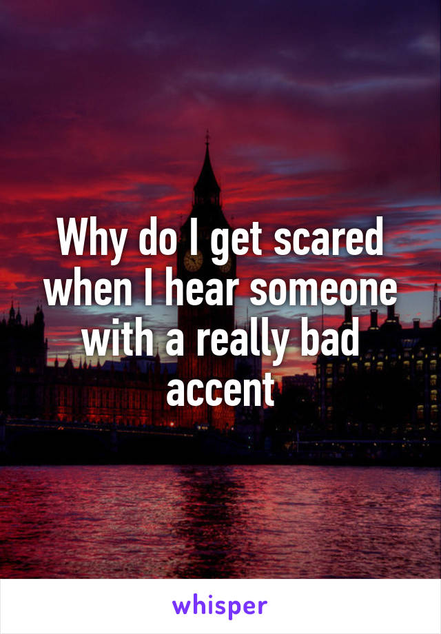 Why do I get scared when I hear someone with a really bad accent