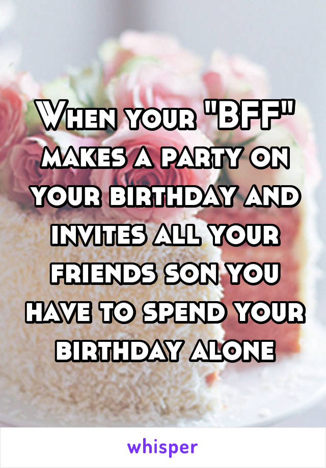 """When your """"BFF"""" makes a party on your birthday and invites all your friends son you have to spend your birthday alone"""