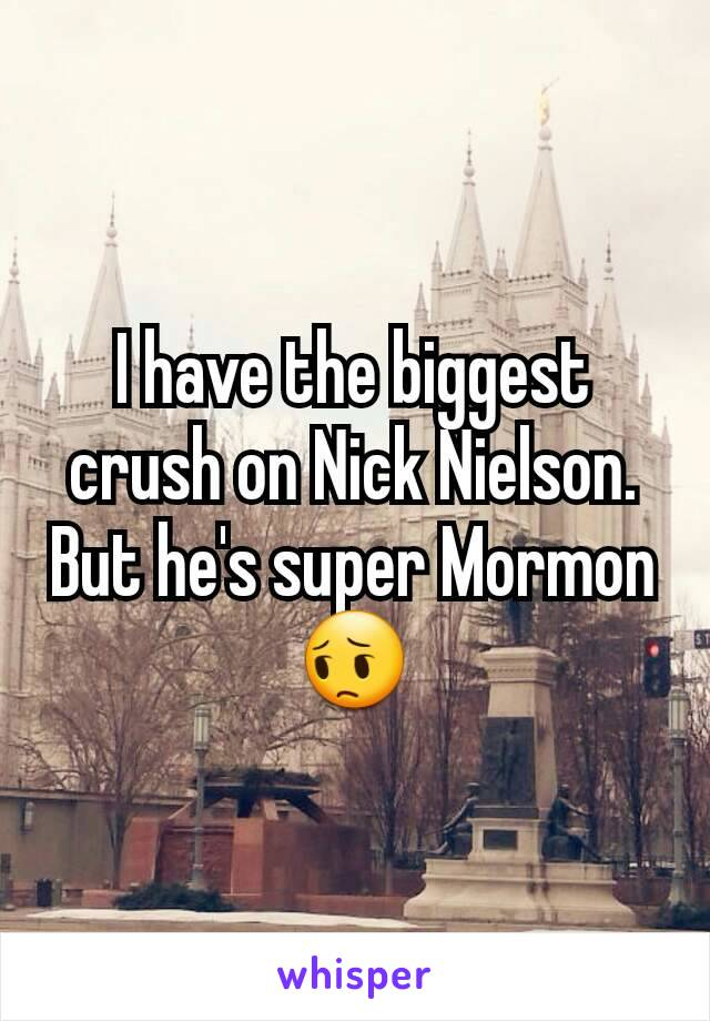 I have the biggest crush on Nick Nielson. But he's super Mormon 😔