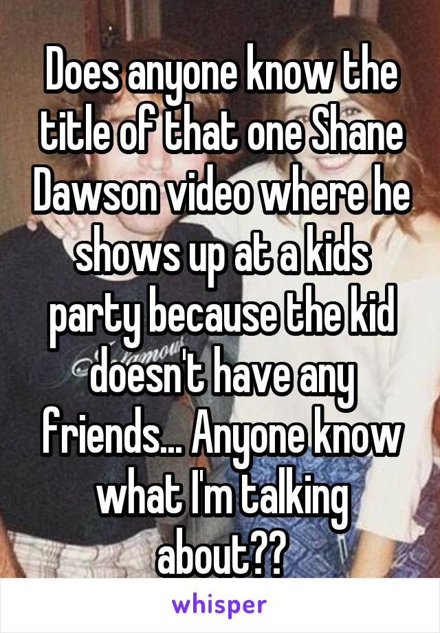 Does anyone know the title of that one Shane Dawson video where he shows up at a kids party because the kid doesn't have any friends... Anyone know what I'm talking about??